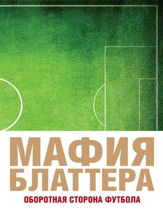 Эндрю Дженнингс «Мафия Блаттера. Оборотная сторона футбола»